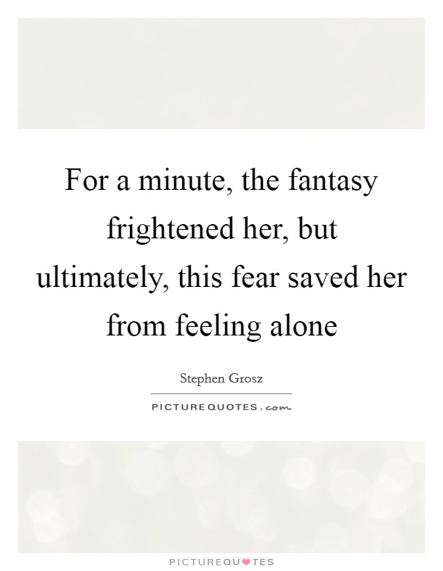 For a minute, the fantasy frightened her, but ultimately, this fear saved her from feeling alone Picture Quote #1