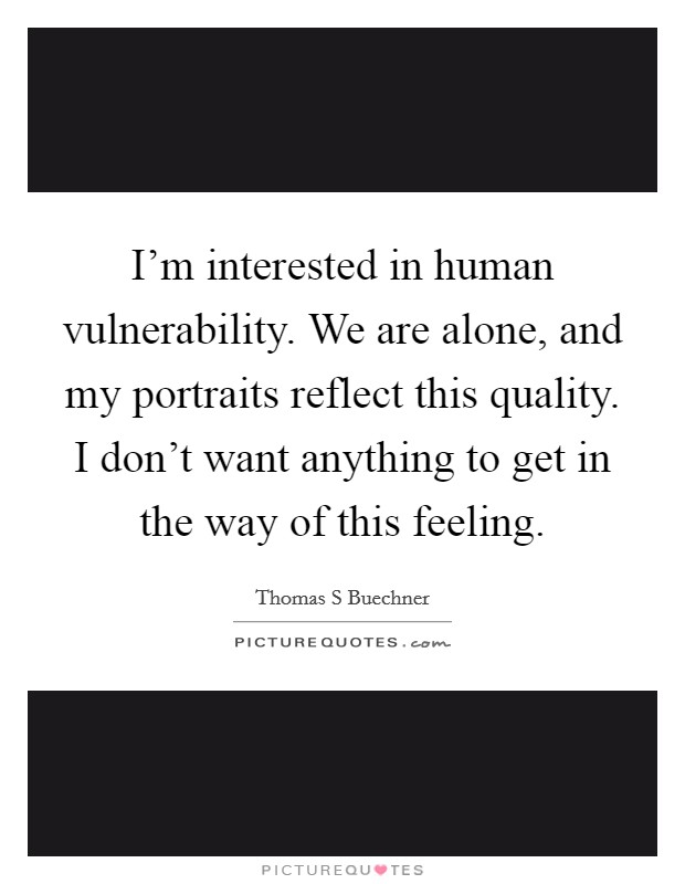 I'm interested in human vulnerability. We are alone, and my portraits reflect this quality. I don't want anything to get in the way of this feeling Picture Quote #1