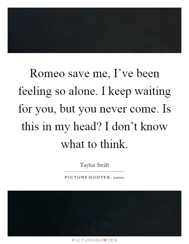 Romeo save me, I've been feeling so alone. I keep waiting for you, but you never come. Is this in my head? I don't know what to think Picture Quote #1