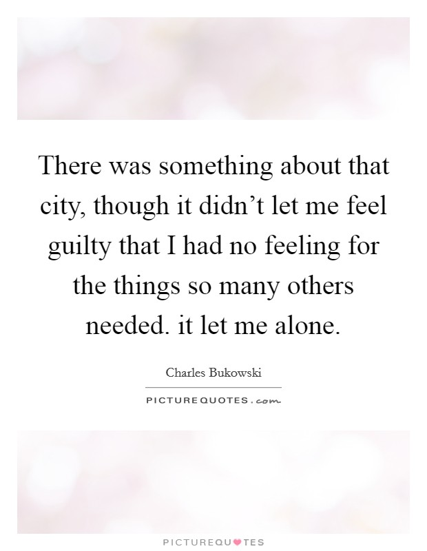 There was something about that city, though it didn't let me feel guilty that I had no feeling for the things so many others needed. it let me alone Picture Quote #1
