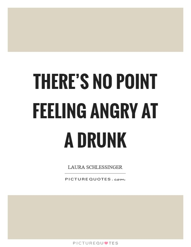 There's no point feeling angry at a drunk Picture Quote #1