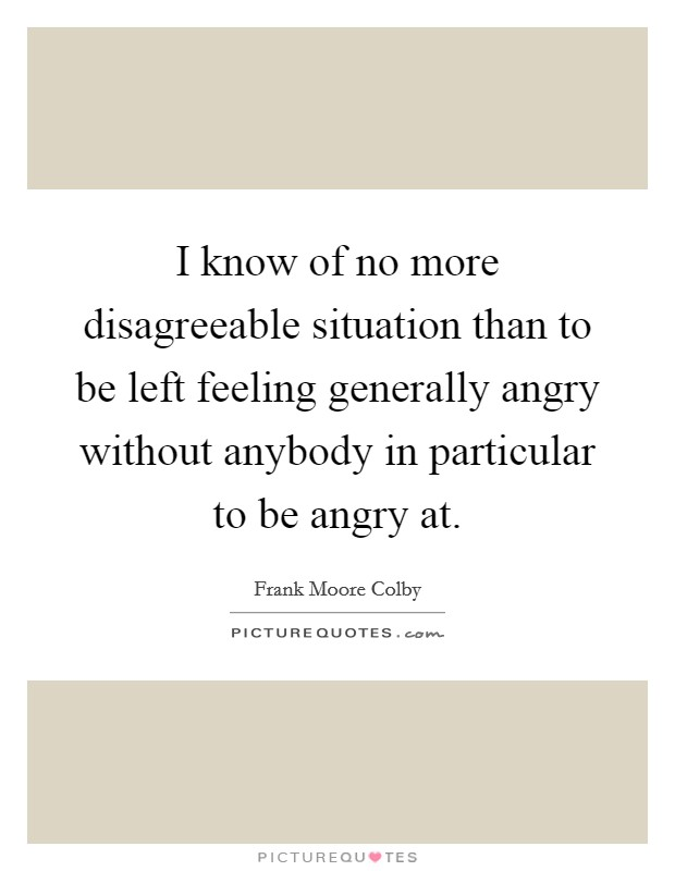 I know of no more disagreeable situation than to be left feeling generally angry without anybody in particular to be angry at Picture Quote #1