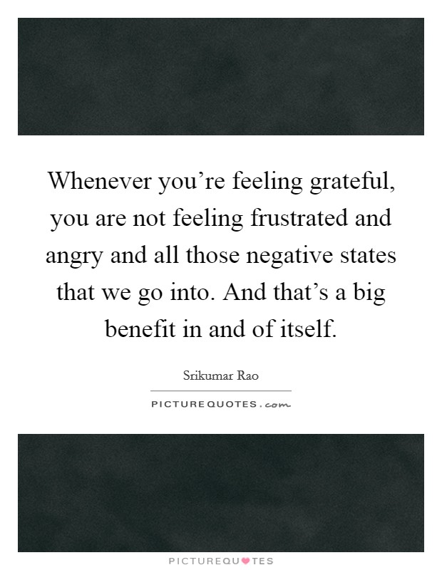 Whenever you're feeling grateful, you are not feeling frustrated and angry and all those negative states that we go into. And that's a big benefit in and of itself Picture Quote #1