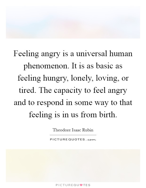 Feeling angry is a universal human phenomenon. It is as basic as feeling hungry, lonely, loving, or tired. The capacity to feel angry and to respond in some way to that feeling is in us from birth Picture Quote #1