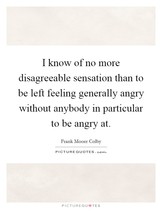 I know of no more disagreeable sensation than to be left feeling generally angry without anybody in particular to be angry at Picture Quote #1