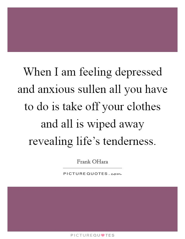 When I am feeling depressed and anxious sullen all you have to do is take off your clothes and all is wiped away revealing life's tenderness Picture Quote #1