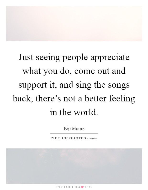 Just seeing people appreciate what you do, come out and support it, and sing the songs back, there's not a better feeling in the world. Picture Quote #1