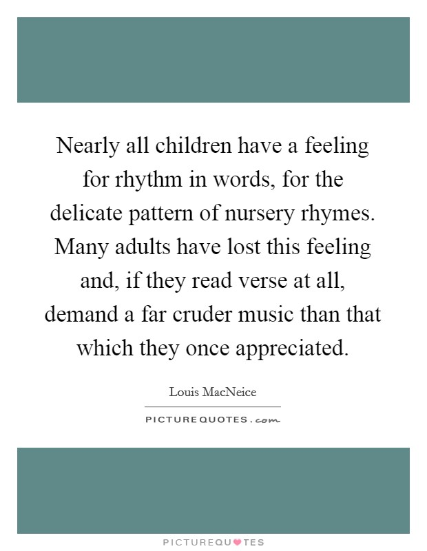 Nearly all children have a feeling for rhythm in words, for the delicate pattern of nursery rhymes. Many adults have lost this feeling and, if they read verse at all, demand a far cruder music than that which they once appreciated Picture Quote #1