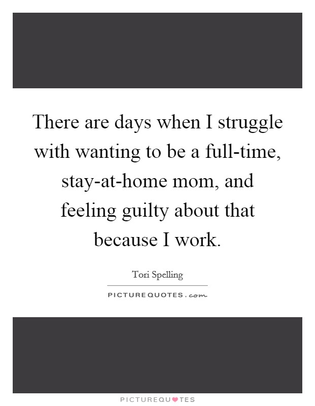 There are days when I struggle with wanting to be a full-time, stay-at-home mom, and feeling guilty about that because I work Picture Quote #1