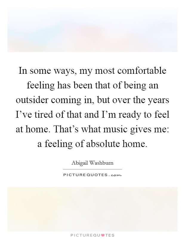 In some ways, my most comfortable feeling has been that of being an outsider coming in, but over the years I've tired of that and I'm ready to feel at home. That's what music gives me: a feeling of absolute home Picture Quote #1