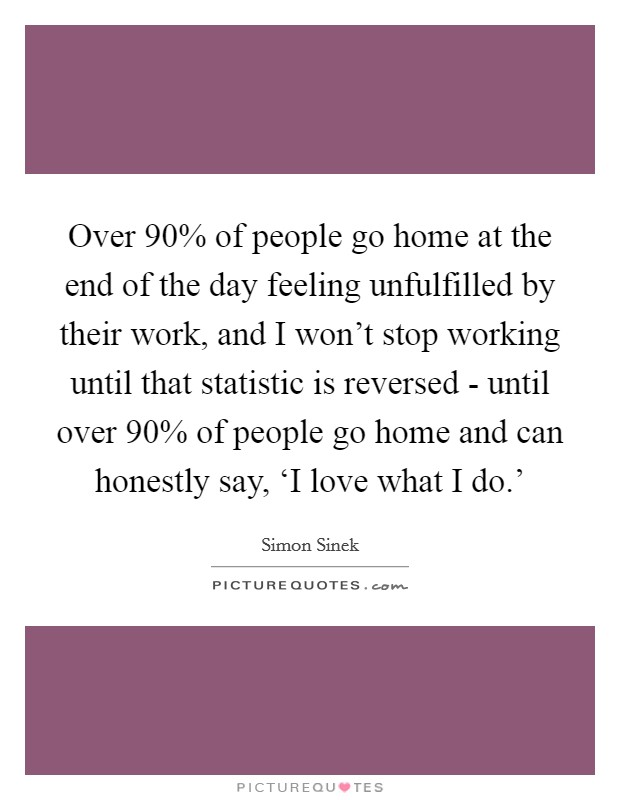 Over 90% of people go home at the end of the day feeling unfulfilled by their work, and I won't stop working until that statistic is reversed - until over 90% of people go home and can honestly say, 'I love what I do.' Picture Quote #1