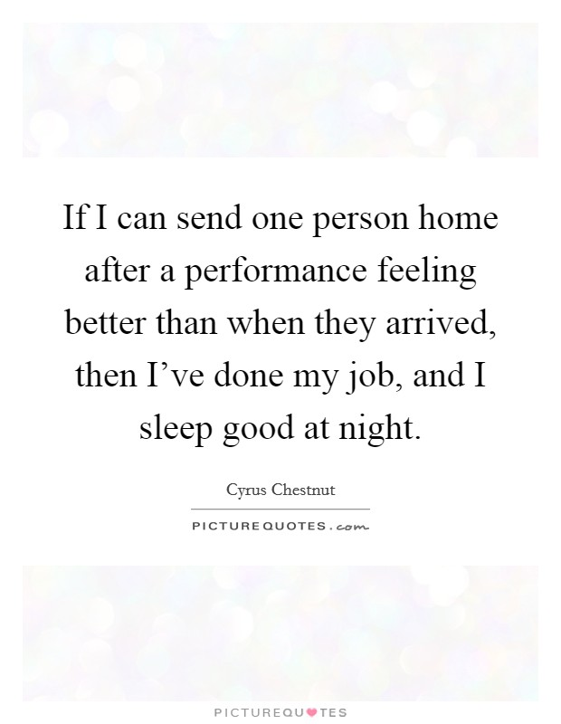 If I can send one person home after a performance feeling better than when they arrived, then I've done my job, and I sleep good at night Picture Quote #1