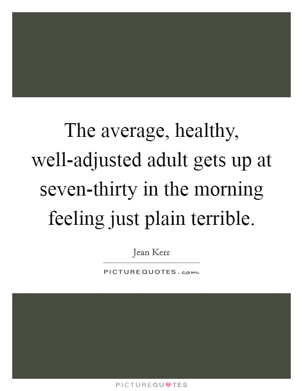 The average, healthy, well-adjusted adult gets up at seven-thirty in the morning feeling just plain terrible Picture Quote #1