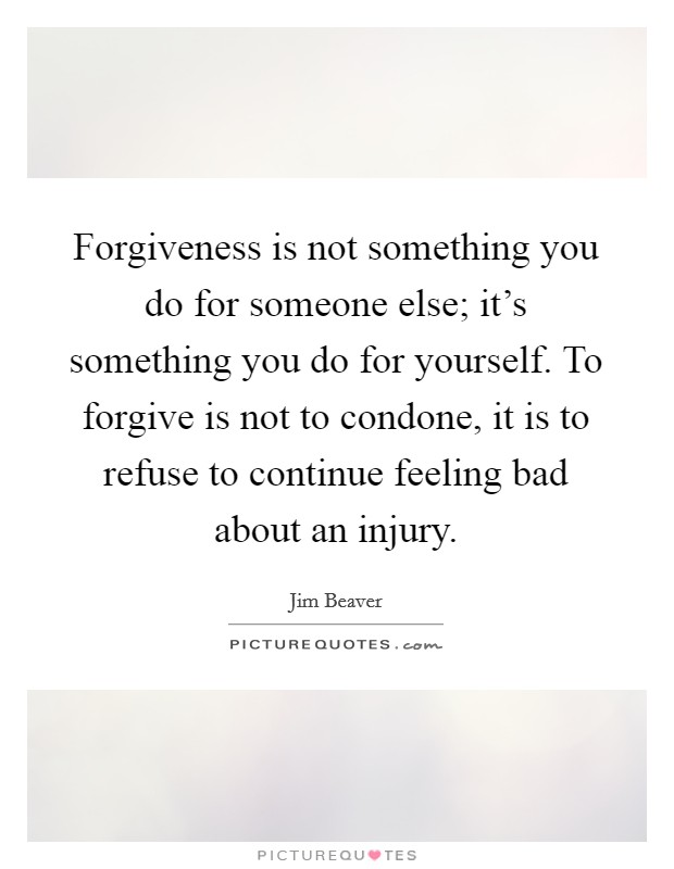 Forgiveness is not something you do for someone else; it's something you do for yourself. To forgive is not to condone, it is to refuse to continue feeling bad about an injury Picture Quote #1