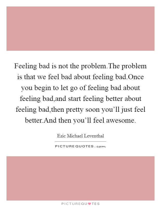 Feeling bad is not the problem.The problem is that we feel bad about feeling bad.Once you begin to let go of feeling bad about feeling bad,and start feeling better about feeling bad,then pretty soon you'll just feel better.And then you'll feel awesome Picture Quote #1