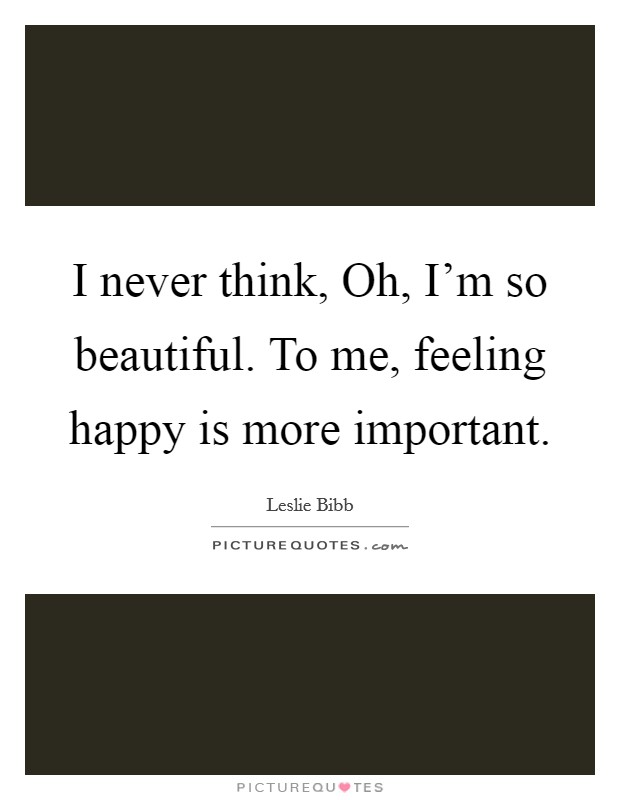 I never think, Oh, I'm so beautiful. To me, feeling happy is more important Picture Quote #1