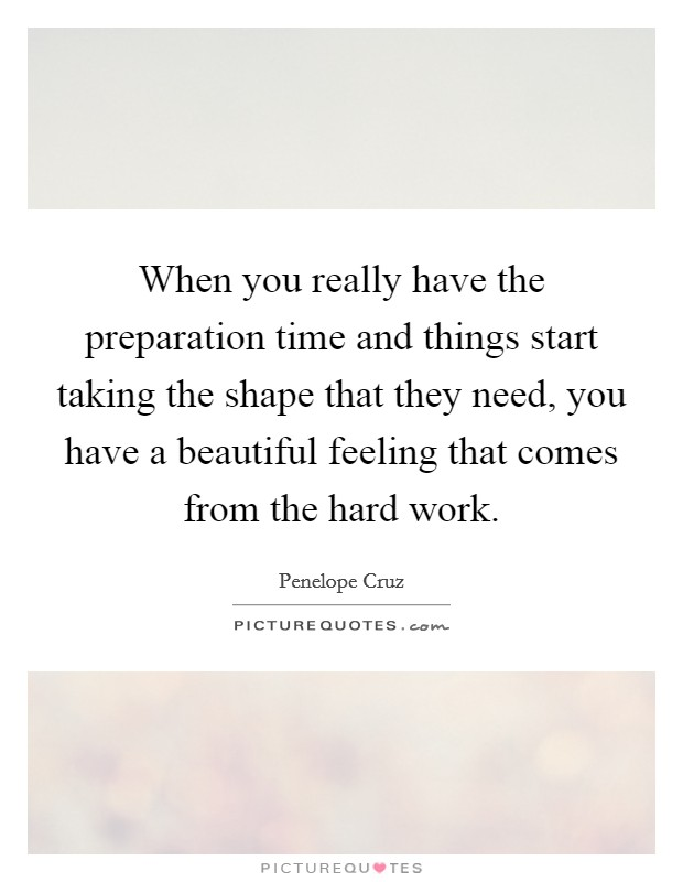 When you really have the preparation time and things start taking the shape that they need, you have a beautiful feeling that comes from the hard work Picture Quote #1