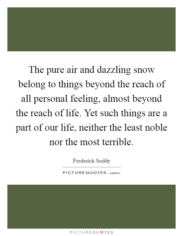 The pure air and dazzling snow belong to things beyond the reach of all personal feeling, almost beyond the reach of life. Yet such things are a part of our life, neither the least noble nor the most terrible Picture Quote #1