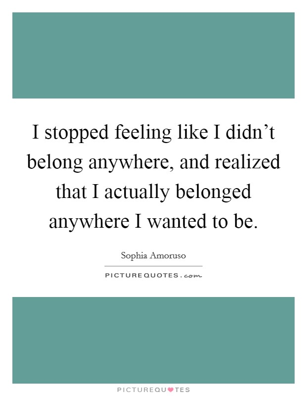 I stopped feeling like I didn't belong anywhere, and realized that I actually belonged anywhere I wanted to be Picture Quote #1