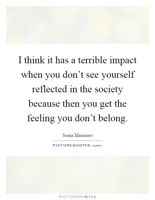 I think it has a terrible impact when you don't see yourself reflected in the society because then you get the feeling you don't belong Picture Quote #1