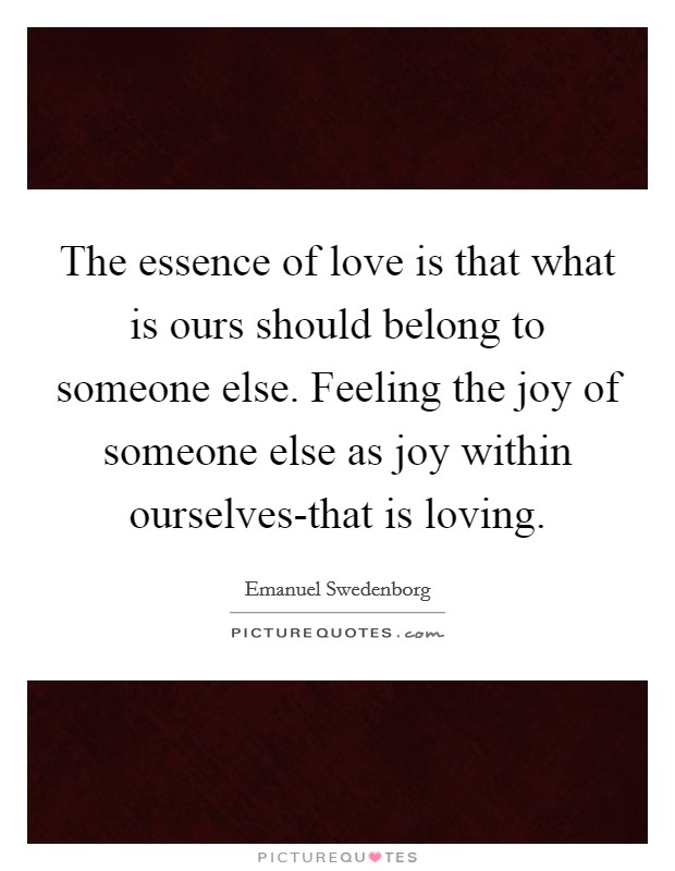 The essence of love is that what is ours should belong to someone else. Feeling the joy of someone else as joy within ourselves-that is loving Picture Quote #1