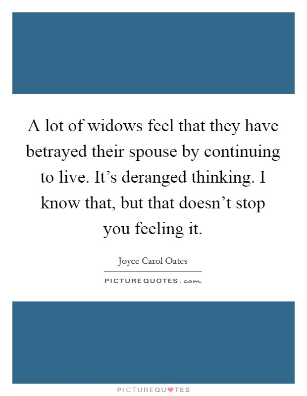 A lot of widows feel that they have betrayed their spouse by continuing to live. It's deranged thinking. I know that, but that doesn't stop you feeling it Picture Quote #1
