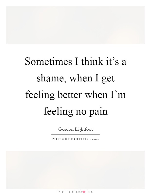 Sometimes I think it's a shame, when I get feeling better when I'm feeling no pain Picture Quote #1
