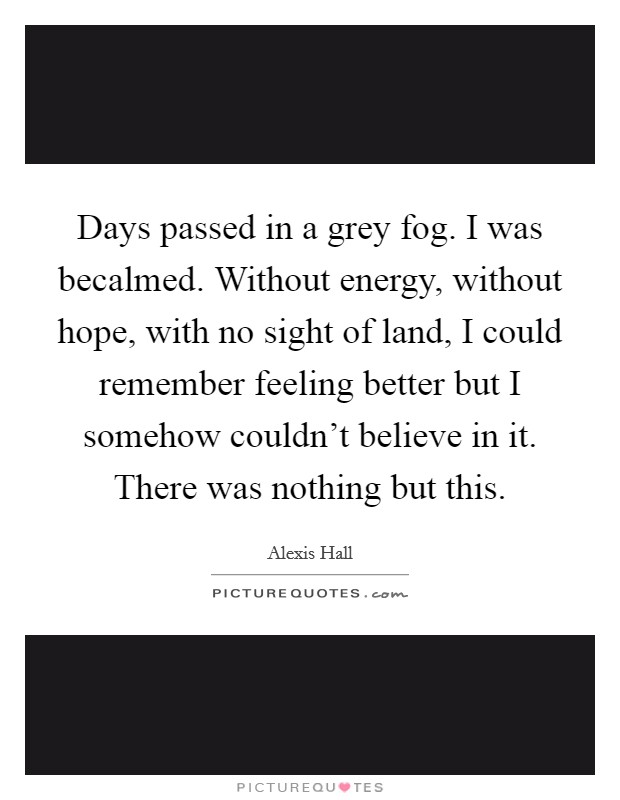 Days passed in a grey fog. I was becalmed. Without energy, without hope, with no sight of land, I could remember feeling better but I somehow couldn't believe in it. There was nothing but this Picture Quote #1