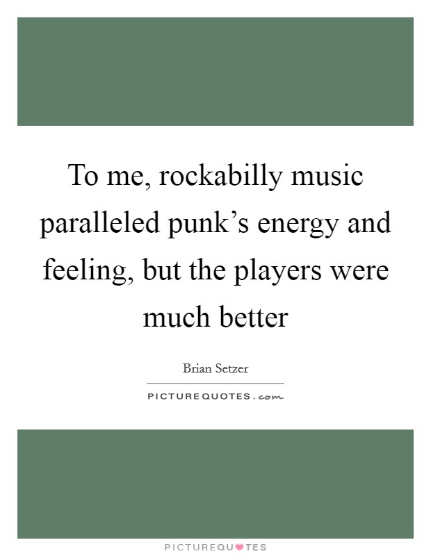 To me, rockabilly music paralleled punk's energy and feeling, but the players were much better Picture Quote #1