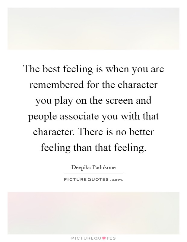 The best feeling is when you are remembered for the character you play on the screen and people associate you with that character. There is no better feeling than that feeling Picture Quote #1