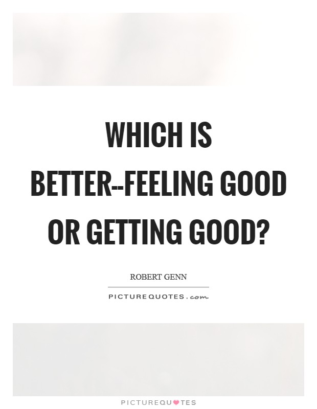 Which is better--feeling good or getting good? Picture Quote #1