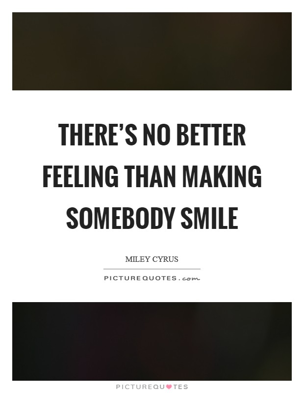 There's no better feeling than making somebody smile Picture Quote #1