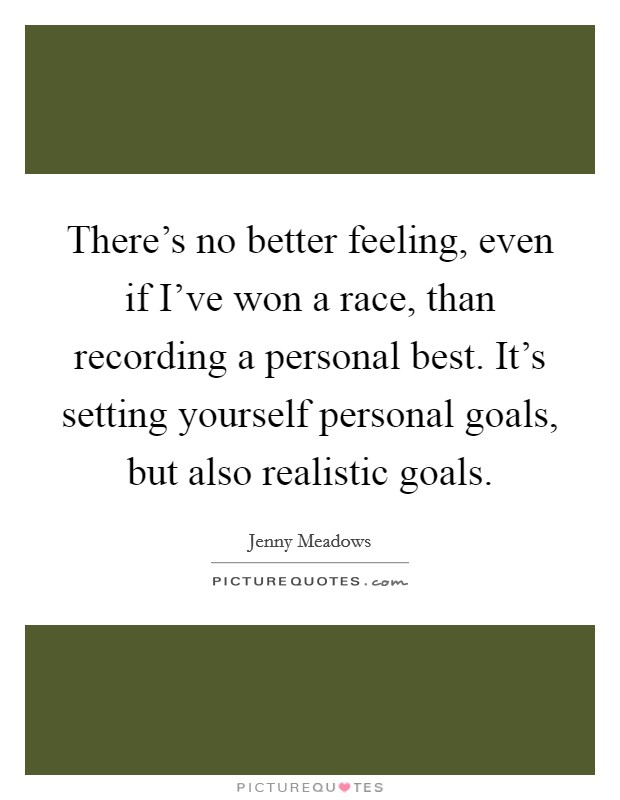 There's no better feeling, even if I've won a race, than recording a personal best. It's setting yourself personal goals, but also realistic goals Picture Quote #1
