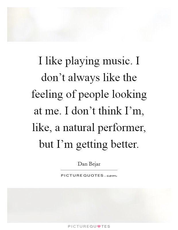 I like playing music. I don't always like the feeling of people looking at me. I don't think I'm, like, a natural performer, but I'm getting better Picture Quote #1