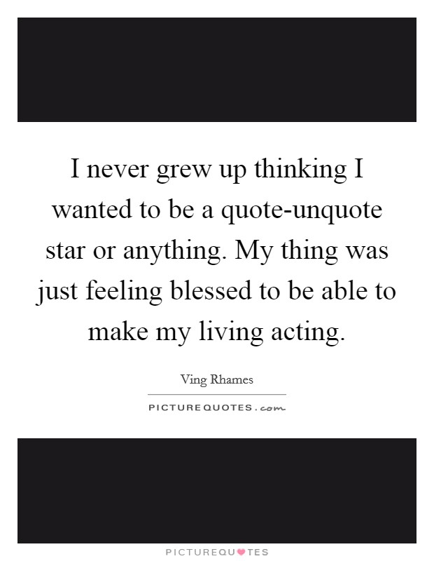 I never grew up thinking I wanted to be a quote-unquote star or anything. My thing was just feeling blessed to be able to make my living acting Picture Quote #1