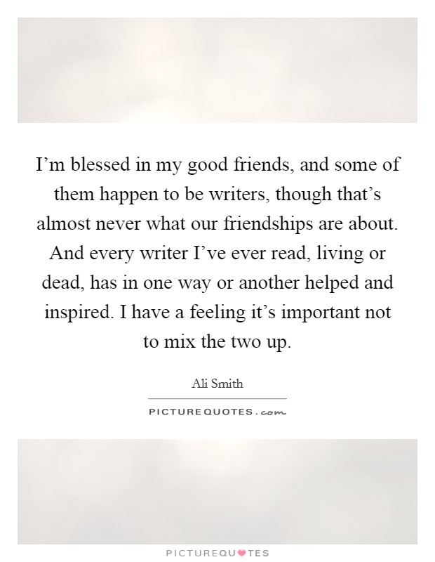 I'm blessed in my good friends, and some of them happen to be writers, though that's almost never what our friendships are about. And every writer I've ever read, living or dead, has in one way or another helped and inspired. I have a feeling it's important not to mix the two up Picture Quote #1