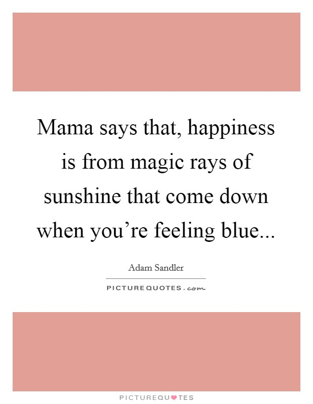Mama says that, happiness is from magic rays of sunshine that come down when you're feeling blue Picture Quote #1