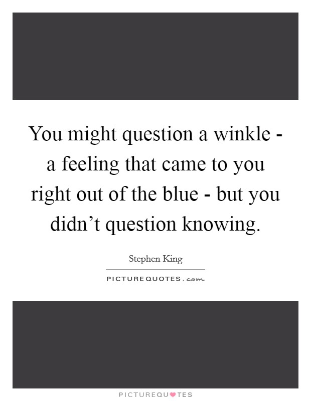 You might question a winkle - a feeling that came to you right out of the blue - but you didn't question knowing Picture Quote #1