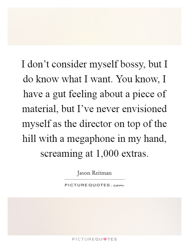 I don't consider myself bossy, but I do know what I want. You know, I have a gut feeling about a piece of material, but I've never envisioned myself as the director on top of the hill with a megaphone in my hand, screaming at 1,000 extras Picture Quote #1