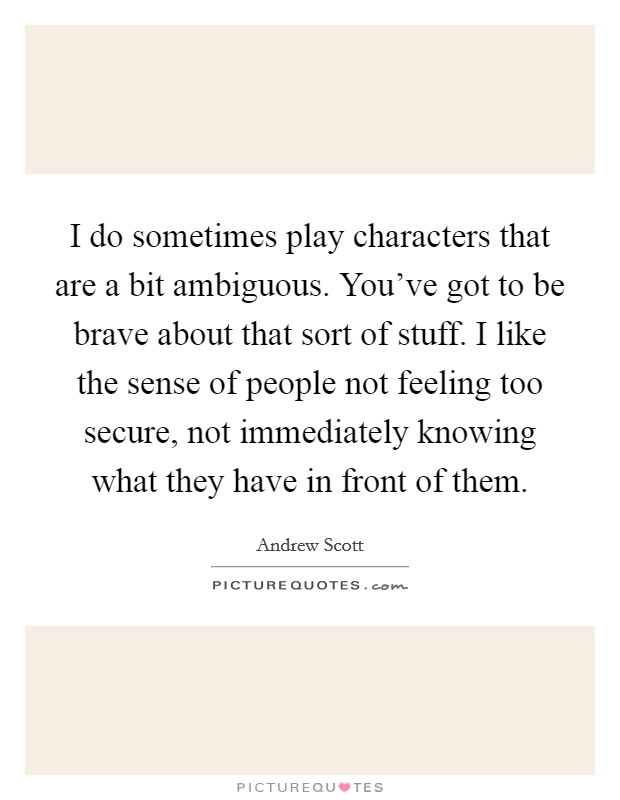 I do sometimes play characters that are a bit ambiguous. You've got to be brave about that sort of stuff. I like the sense of people not feeling too secure, not immediately knowing what they have in front of them Picture Quote #1