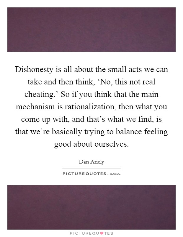 Dishonesty is all about the small acts we can take and then think, 'No, this not real cheating.' So if you think that the main mechanism is rationalization, then what you come up with, and that's what we find, is that we're basically trying to balance feeling good about ourselves Picture Quote #1