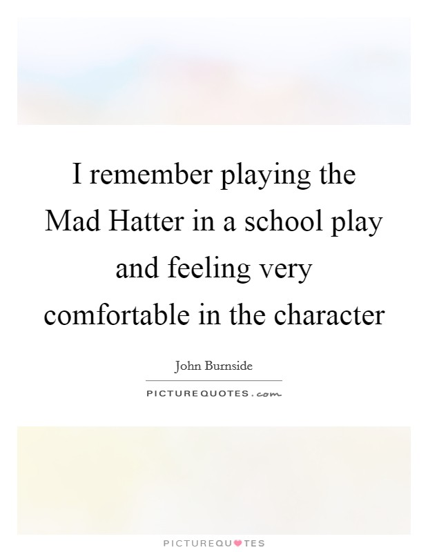 I remember playing the Mad Hatter in a school play and feeling very comfortable in the character Picture Quote #1