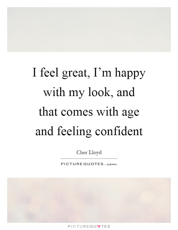 I feel great, I'm happy with my look, and that comes with age and feeling confident Picture Quote #1