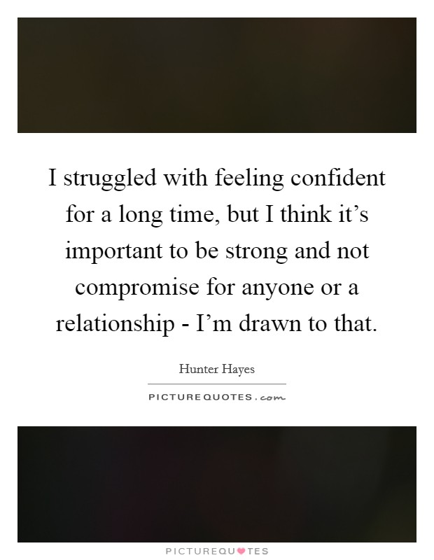 I struggled with feeling confident for a long time, but I think it's important to be strong and not compromise for anyone or a relationship - I'm drawn to that Picture Quote #1