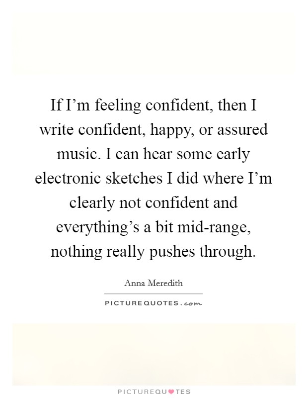 If I'm feeling confident, then I write confident, happy, or assured music. I can hear some early electronic sketches I did where I'm clearly not confident and everything's a bit mid-range, nothing really pushes through Picture Quote #1