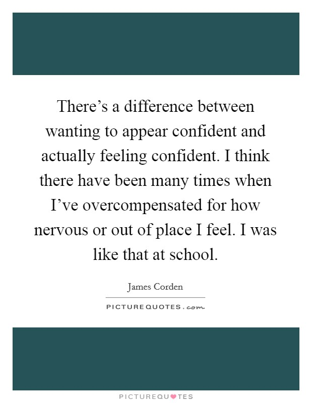 There's a difference between wanting to appear confident and actually feeling confident. I think there have been many times when I've overcompensated for how nervous or out of place I feel. I was like that at school Picture Quote #1