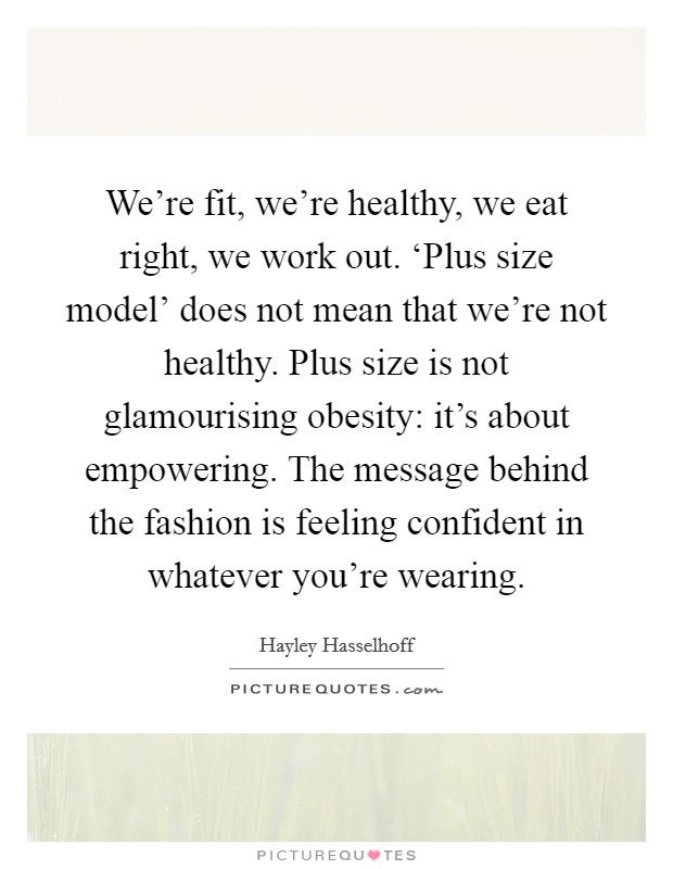 We're fit, we're healthy, we eat right, we work out. 'Plus size model' does not mean that we're not healthy. Plus size is not glamourising obesity: it's about empowering. The message behind the fashion is feeling confident in whatever you're wearing Picture Quote #1