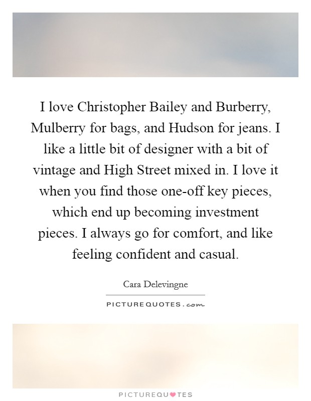 I love Christopher Bailey and Burberry, Mulberry for bags, and Hudson for jeans. I like a little bit of designer with a bit of vintage and High Street mixed in. I love it when you find those one-off key pieces, which end up becoming investment pieces. I always go for comfort, and like feeling confident and casual Picture Quote #1