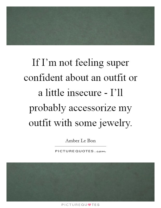If I'm not feeling super confident about an outfit or a little insecure - I'll probably accessorize my outfit with some jewelry Picture Quote #1