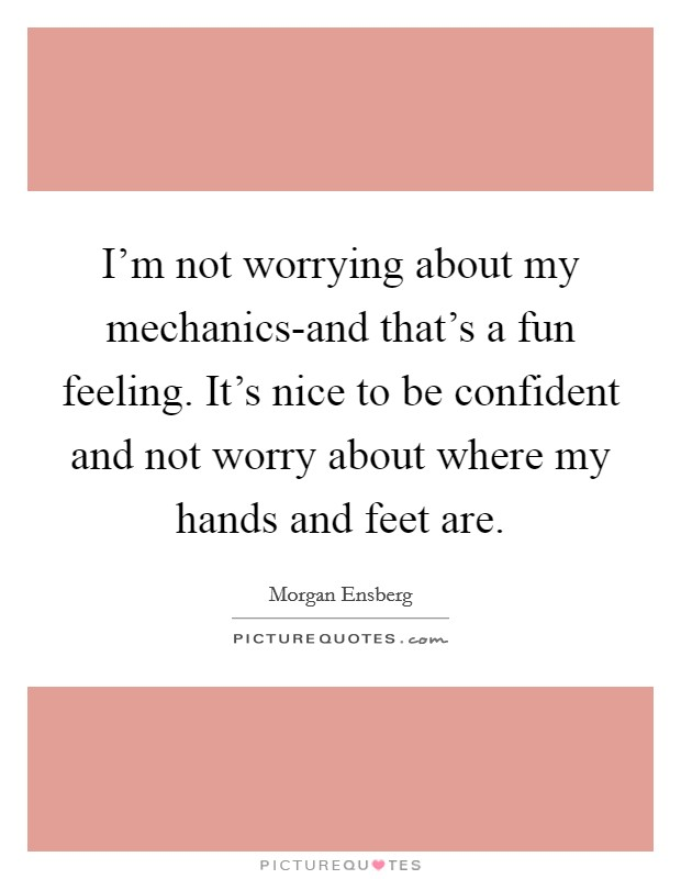 I'm not worrying about my mechanics-and that's a fun feeling. It's nice to be confident and not worry about where my hands and feet are Picture Quote #1
